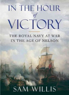 In the hour of victory : the Royal Navy at war in the age of Nelson - Sam Willis.