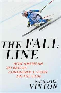 The fall line : how American ski racers conquered a sport on the edge / Nathaniel Vinton. - Nathaniel Vinton.