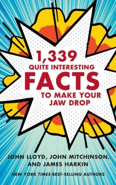 1,339 quite interesting facts to make your jaw drop - compiled by John Lloyd, John Mitchinson, and James Harkin, with the QI elves Anne Miller, Andrew Hunter Murray, Anna Ptaszynski, and Alex Bell.