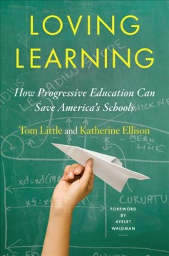 Loving learning : how progressive education can save America's schools / Tom Little and Katherine Ellison ; foreword by Ayelet Waldman. - Tom Little and Katherine Ellison ; foreword by Ayelet Waldman.