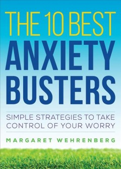 The 10 best anxiety busters : simple strategies to take control of your worry / Dr. Margaret Wehrenberg. - Dr. Margaret Wehrenberg.