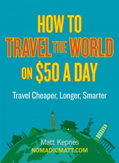 How to travel the world on $50 a day : travel cheaper, longer, smarter / Matt Kepnes. - Matt Kepnes.