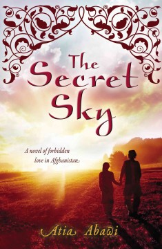 The secret sky : a novel of forbidden love in Afghanistan - Atia Abawi.