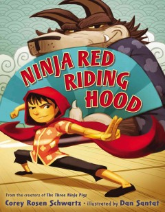 Ninja Red Riding Hood - Corey Rosen Schwartz ; illustrated by Dan Santat.