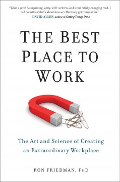 The best place to work : the art and science of creating an extraordinary workplace - Ron Friedman, PhD.