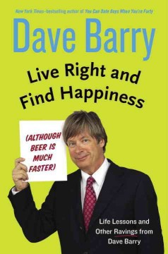 Live right and find happiness (although beer is much faster) : life lessons and other ravings from Dave Barry / Dave Barry. - Dave Barry.