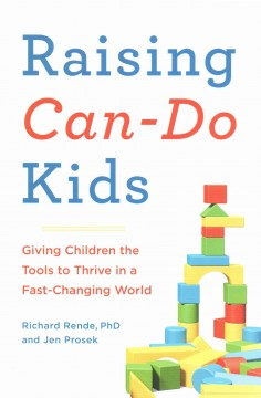 Raising can-do kids : giving children the tools to thrive in a fast-changing world / Richard Rende, PhD & Jen Prosek. - Richard Rende, PhD & Jen Prosek.