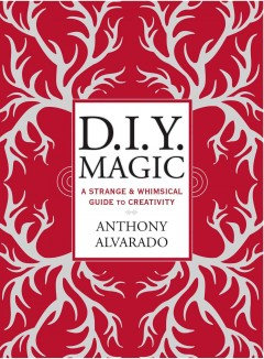 DIY Magic : A Strange and Whimsical Guide to Creativity
