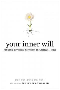 Your inner will : finding personal strength in critical times - Piero Ferrucci ; translated by Vivien Reid Ferrucci.