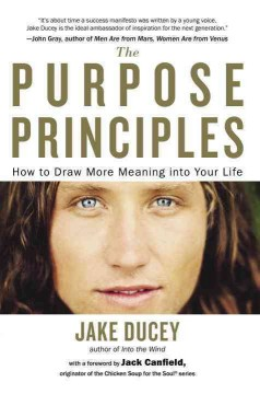 The purpose principles : how to draw more meaning into your life / Jake Ducey ; with a foreword by Jack Canfield. - Jake Ducey ; with a foreword by Jack Canfield.