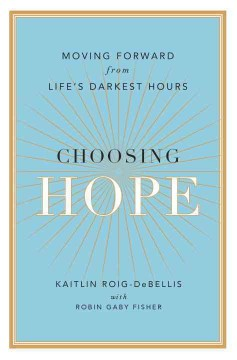 Choosing hope : moving forward from life's darkest hours / Kaitlin Roig-DeBellis ; with Robin Gaby Fisher.