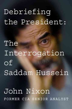 Debriefing the President : The Interrogation of Saddam Hussein
