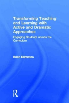 Transforming teaching and learning with active and dramatic approaches : engaging students across the curriculum - Brian Edmiston.