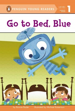 Go to bed, Blue - by Bonnie Bader ; illustrated by Michael Robertson.