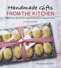 Handmade gifts from the kitchen : more than 100 culinary inspired presents to make and bake - Alison Walker ; photography by Tara Fisher.