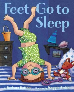 Feet go to sleep /  by Barbara Bottner ; illustrated by Maggie Smith. - by Barbara Bottner ; illustrated by Maggie Smith.