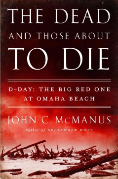 The dead and those about to die : D-Day : the Big Red One at Omaha Beach - John C. McManus.