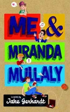 Me & Miranda Mullaly : a novel / by Jake Gerhardt. - by Jake Gerhardt.