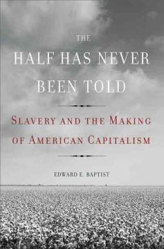 Half Has Never Been Told : Slavery and the Making of American Capitalism
