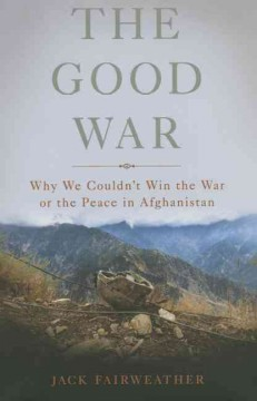 The good war : why we couldn't win the war or the peace in Afghanistan - Jack Fairweather.