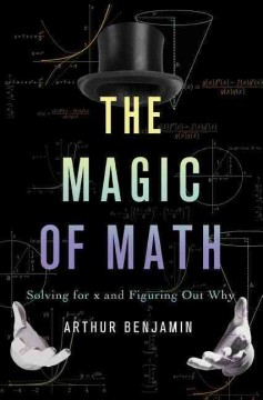 The magic of math : solving for x and figuring out why / Arthur Benjamin ; illustrations by Natalya St. Clair. - Arthur Benjamin ; illustrations by Natalya St. Clair.