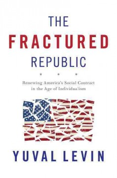 The fractured republic : renewing America's social contract in the age of individualism / Yuval Levin. - Yuval Levin.