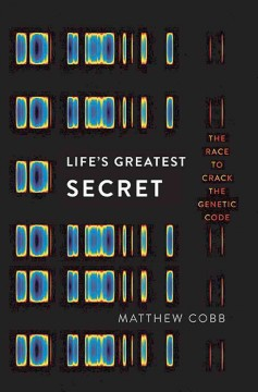 Life's greatest secret : the race to crack the genetic code / Matthew Cobb.