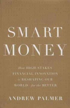 Smart money : how high-stakes financial innovation is reshaping our world--for the better / Andrew Palmer. - Andrew Palmer.
