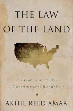 The law of the land : a grand tour of our constitutional republic / Akhil Reed Amar.
