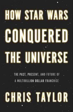 How Star Wars conquered the universe : the past, present, and future of a multibillion dollar franchise - Chris Taylor.