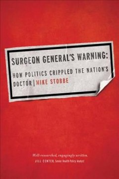 Surgeon General's warning : how politics crippled the nation's doctor - Mike Stobbe.