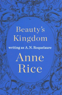 Beauty's kingdom / Anne Rice writing as a. N. Roquelaure.