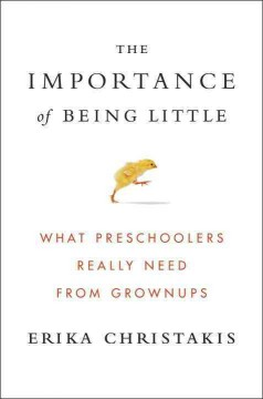 The importance of being little : what preschoolers really need from grownups / Erika Christakis. - Erika Christakis.