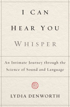 I can hear you whisper : an intimate journey through the science of sound and language - Lydia Denworth.