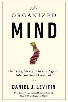 The organized mind : thinking straight in the age of information overload - Daniel J. Levitin.