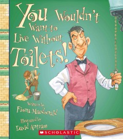 You wouldn't want to live without toilets! - written by Fiona Macdonald ; illustrated by David Antram ; created and designed by David Salariya.