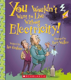 You wouldn't want to live without electricity! - written by Ian Graham ; illustrated by Rory Walker ; created and designed by David Salariya.