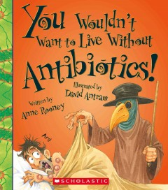 You wouldn't want to live without antibiotics! - written by Anne Rooney; illustrated by David Antram ; created and designed by David Salariya.