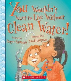 You wouldn't want to live without clean water - written by Roger Canavan ; illustrated by David Antram ; created and designed by David Salariya.