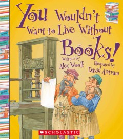 You wouldn't want to live without books! - written by Alex Woolf ; illustrated by David Antram ; created and designed by David Salariya.