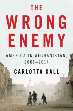 The wrong enemy : America in Afghanistan, 2001-2014 - Carlotta Gall.