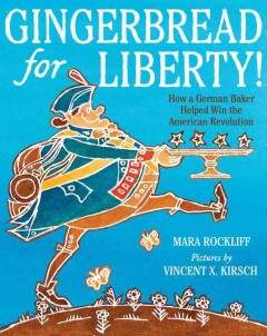 Gingerbread for liberty! : how a German baker helped win the American Revolution / Mara Rockliff ; pictures by Vincent X. Kirsch. - Mara Rockliff ; pictures by Vincent X. Kirsch.