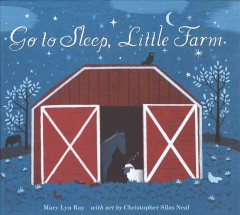 Go to sleep, little farm - by Mary Lyn Ray, with art by Chris Neal.