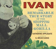 Ivan : the remarkable true story of the shopping mall gorilla - Katherine Applegate ; illustrated by G. Brian Karas.