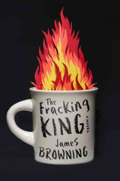 The fracking king : a novel - James Browning.