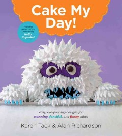 Cake my day : eye-popping designs for simple, stunning, fanciful, and funny cakes / Karen Tack and Alan Richardson. - Karen Tack and Alan Richardson.