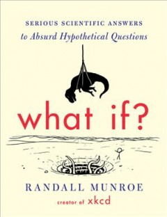 What if? : serious scientific answers to absurd hypothetical questions - Randall Munroe.
