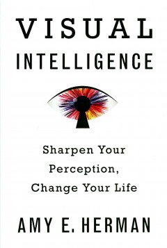 Visual intelligence : sharpen your perception, change your life / Amy E. Herman. - Amy E. Herman.