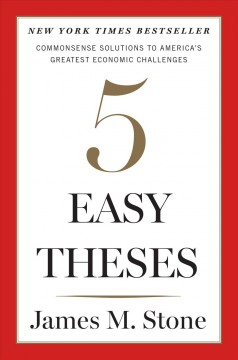 Five easy theses : commonsense solutions to America's greatest economic challenges / James M. Stone. - James M. Stone.