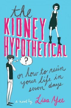 The kidney hypothetical, or, how to ruin your life in seven days /  Lisa Yee. - Lisa Yee.